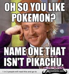 Condescending Wonka: oh so you like Pokemon?...