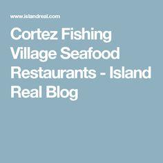 Cortez Fishing Village Seafood Restaurants - Island Real Blog