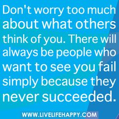 Don't worry too much about what others think of you. There will always be people who want to see you fail simply because they never succeeded.