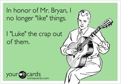 In honor of Mr. Bryan, I no longer 'like' things. I 'Luke' the crap out of them.