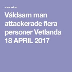 Våldsam man attackerade flera personer Vetlanda 18 APRIL 2017