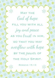 """""""May the God of Hope fill you will all Joy and Peace as you Trust in him, so that you may Overflow with Hope by the Power of the Holy Spirit."""" -Romans 15:13"""