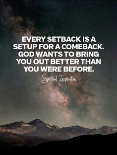 Every setback is a Setup For A Comeback. God wants to bring you out better then you were before.