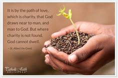 """""""It is by the path of love which is charity, that God draws near to man, and man to God. But where charity is not found, God cannot dwell."""" ~ St. Albert the Great"""