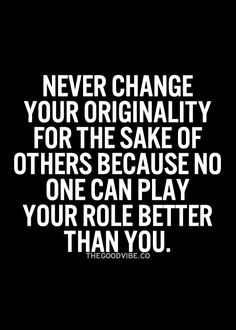 Never change your originality for the sake of others, because no one can play your role better than you.