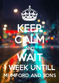 KEEP CALM AND WAIT 1 WEEK UNTILL MUMFORD AND SONS