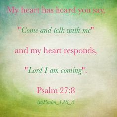 "Psalm 27:8 ~ My heart responds ""Lord I am coming"""