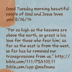 "Good Tuesday morning beautiful people of God and Jesus loves you! 8/26/14  ""For as high as the heavens are above the earth, so great is his love for those who fear him; as far as the east is from the west, so far has he removed our transgressions from us."" http://bible.com/111/PSA103.11 Bible.com/app @msfouna"