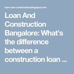 Loan And Construction Bangalore: What's the difference between a construction loan ...