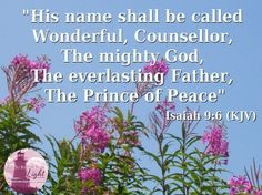 His name shall be called wonderful, counsellor, the mighty God, The everlasting father, The prince of peice.