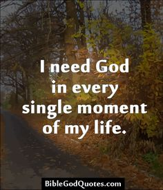 http://biblegodquotes.com/i-need-god-in-every-single-moment-of-my-life/ I need God in every single moment of my life.