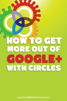 How to get more out of Google+ with circles | building your social network. #Google #circles #socialmedia