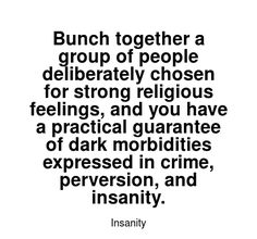 Read more Insanity quotes at wiktrest.com. Bunch together a group of people deliberately chosen for strong religious feelings, and you have a practical guarantee of dark morbidities expressed in crime, perversion, and insanity. Damaged Quotes, Insanity Quotes, Read More, Crime, Strong, Group, Feelings, Dark, People