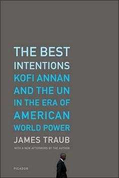 THE BEST INTENTIONS KOFI ANNAN AND THE UN IN THE  ERA OF AMERICAN WORLD POWER  - by james traub .  Great book covers,  The Book Design Review