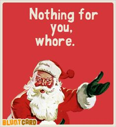Nothing for you, whore. Oh, Santa! #Bluntcard