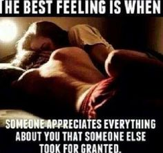 The best feeling is when someone appreciates everything about you that someone else took for granted.
