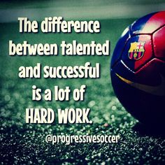 Don't waste your talent because you don't want to work hard.
