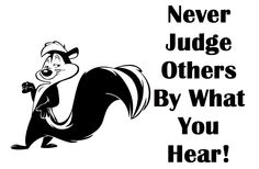 Never judge people by what you hear others say about them. Oftentimes the opinion  of others can be one sided!