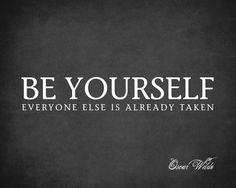 """Be Yourself. Everyone Else Is Already Taken."" Oscar Wilde"