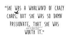 """""""She was a whirlwind of crazy chaos but she was so damn passionate that she was worth it"""" - Jordan Sarah Weatherhead"""
