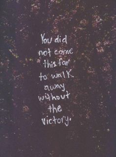 You did not come this far to walk away without the victory.