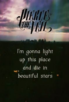 I'm gonna light up this place and die in beautiful stars