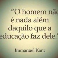 O homem não é nada além daquilo que a educação faz dele! – Immanuel Kant
