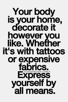 your body is your home, decorate it, however you like, whether it's with tattoos, or expensive fabrics, express yourself, by all means