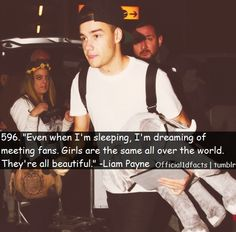 """""""Even when i'm sleeping, i'm dreaming of meeting fans. Girls are the same all  over the world. They're all beautiful."""" - Liam Payne"""