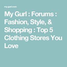 My Gurl : Forums : Fashion, Style, & Shopping : Top 5 Clothing Stores You Love