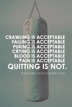 Crawling is acceptable. Falling is acceptable. Puking is acceptable. Crying is acceptable. Blood is acceptable. Pain is acceptable. QUITTING IS NOT! @Caryn Scanlan Nel