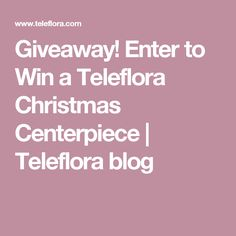 Giveaway! Enter to Win a Teleflora Christmas Centerpiece | Teleflora blog