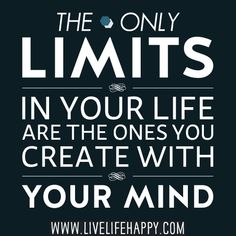 The only limits in your life are the ones you create with your mind.