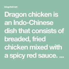 Dragon chicken is an Indo-Chinese dish that consists of breaded, fried chicken mixed with a spicy red sauce. This recipe is great because it uses common ingredients that are easy to find and many which you may already have on hand. The chicken is coated with a seasoned cornstarch and egg mixture, then fried and tossed