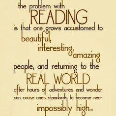 The problem with Reading is that one grows accustomed to beautiful, interesting, amazing people, and returning to the Real World after hours of adventures adn wonderf can cause one's standards to become near impossibly high ...