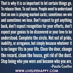 That is why it is so important to let certain things go. To release them. To cut loose. People need to understand that no one is playing marked cards; sometimes we win and sometimes we lose. Dont expect to get anything back, dont expect recognition for your efforts, dont expect your genius to be discovered or your love to be understood. Complete the circle. Not out of pride, inability, or arrogance, but simply because whatever it is no longer fits in your life. Close the do