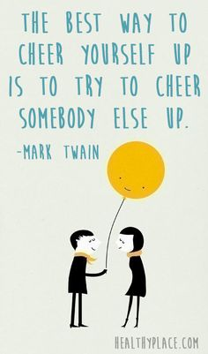 Positive quote: The best way to cheer yourself up is to try to cheer somebody else up.   www.HealthyPlace.com