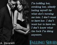 I'm holding her, stroking her, silently hating myself for what she's turning me into. I don't want to leave her. I don't want her to leave me. I don't know what the fuck I'm doing anymore. ~Falling Series~  http://www.amazon.com/dp/B00WONO4JE