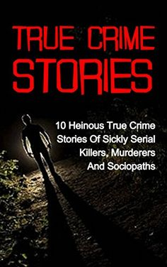 True Crime Stories: 10 Heinous True Crime Stories Of Sickly Serial Killers, Murderers And Sociopaths (True Crime Stories Series) (True Crime Stories, True ... Cold Cases True Crime, True Crime Books,) by Travis S. Kennedy