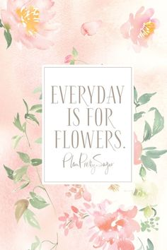 every day is for flowers