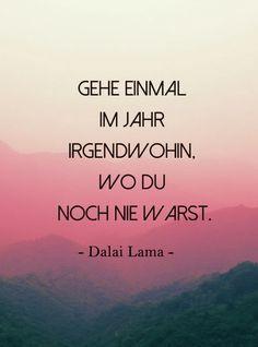 Um Neues zu entdecken musst du nicht um die ganz Welt reisen, oft genügt ein Schritt vor die eigene Haustür.  Gehe einmal im Jahr irgendwohin, wo du noch nie warst. Dalai Lama