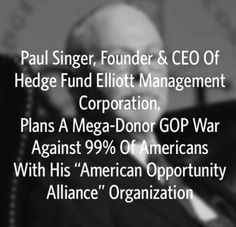 """Paul Singer, Founder & CEO Of Hedge Fund Elliott Management Corporation, Plans A Mega-Donor GOP War Against 99% Of Americans With His """"American Opportunity Alliance"""" Organization"""
