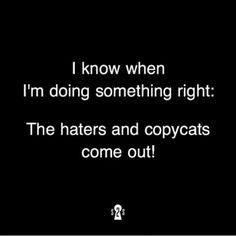 When the haters and copy cats come out,  that's when you know you're doing something right