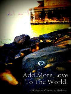 """""""Add more love to the world"""" - just one of the 55 Ways to Connect to Goddess and yourself. Click to read more!"""
