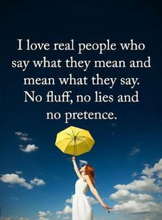Quotes I love real people who say what they mean and mean what they say. No fluff, no lies and no pretence.