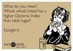 What do you mean? Whole wheat bread has a higher Glycemic Index than table sugar! Google it.