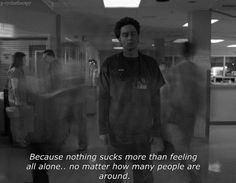 Because nothing sucks more than feeling all alone.. no matter how many people are around. - Scrubs