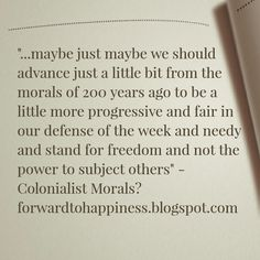"""...maybe just maybe we should advance just a little bit from the morals of 200 years ago to be a little more progressive and fair in our defense of the week and needy and stand for freedom and not the power to subject others"""" - Colonialist Morals? forwardtohappiness.blogspot.com"""