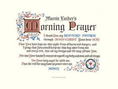 Martin Luther's Morning Prayer - I thank You, my heavenly Father through Jesus Christ Your dear Son That You have kept me this night from all harm and danger; and I pray that You would keep me this day also from sin and every evil, that all my doings and life may please You. For into Your hands I commend myself, my body and soul, and all things. Let Your holy angel be with me, That the evil foe may have no power over me. Amen