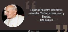 La paz exige cuatro condiciones esenciales: Verdad, justicia, amor y libertad. — Juan Pablo II